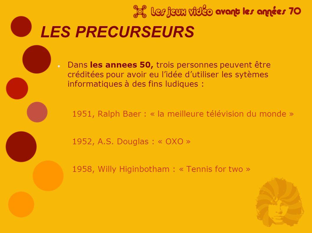 1951, Ralph Baer : - Chargé de concevoir « la meilleure télévision du monde » - Idée d intégrer un module de jeu - Idée refusée par son supérieur