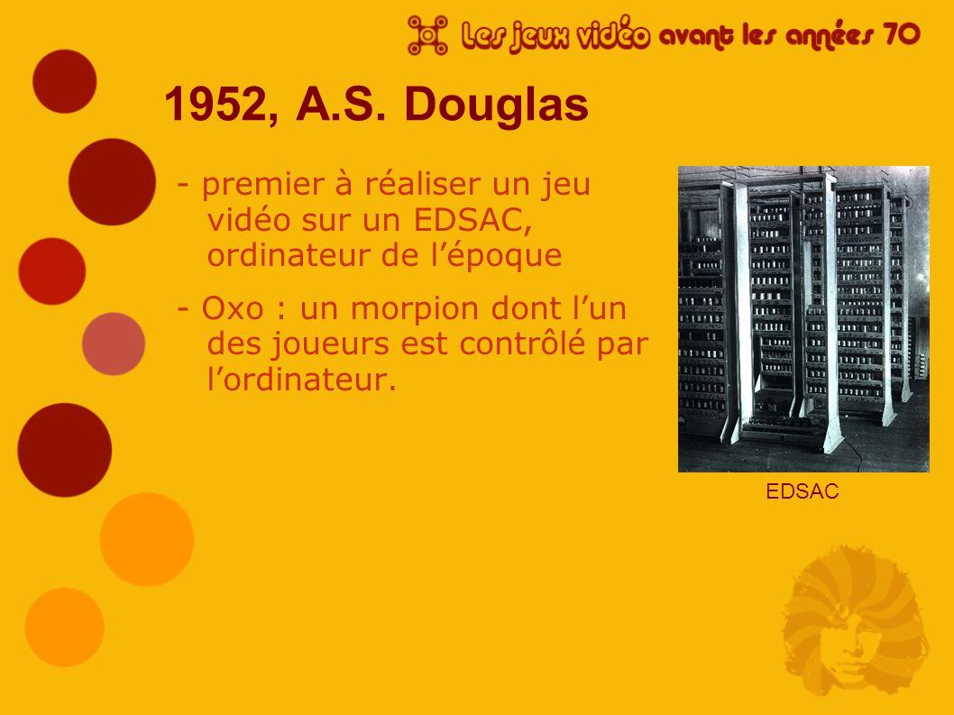1952, A.S. Douglas - premier à réaliser un jeu vidéo sur un EDSAC, ordinateur de lépoque - Oxo : un morpion dont lun des joueurs est contrôlé par lord