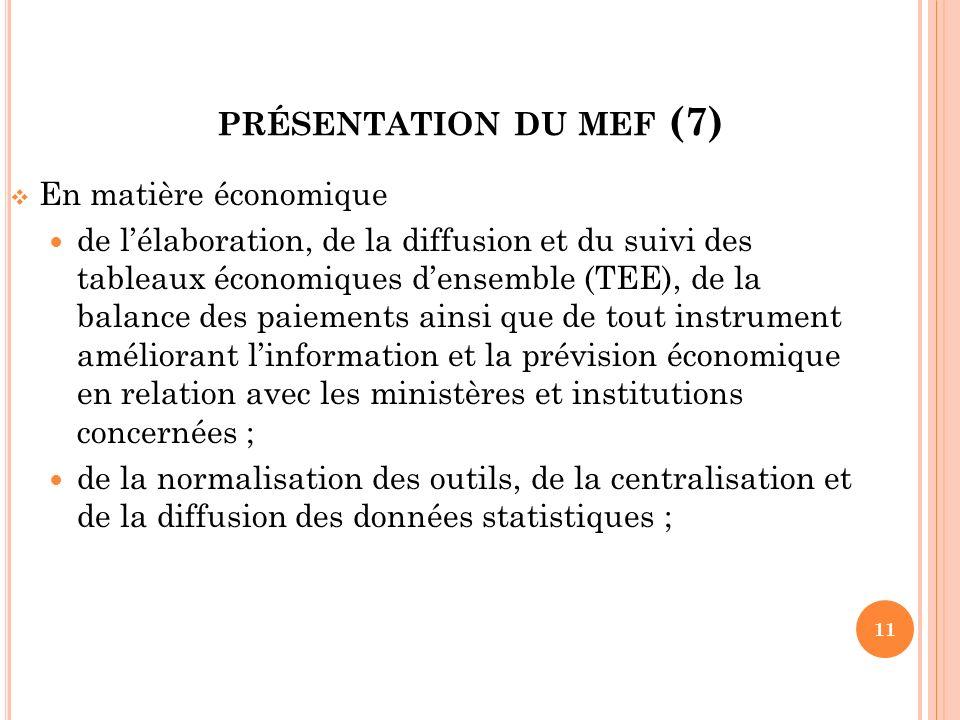PRÉSENTATION DU MEF (7) En matière économique de lélaboration, de la diffusion et du suivi des tableaux économiques densemble (TEE), de la balance des