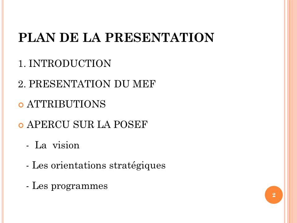 PLAN DE LA PRESENTATION 1. INTRODUCTION 2. PRESENTATION DU MEF ATTRIBUTIONS APERCU SUR LA POSEF - La vision - Les orientations stratégiques - Les prog
