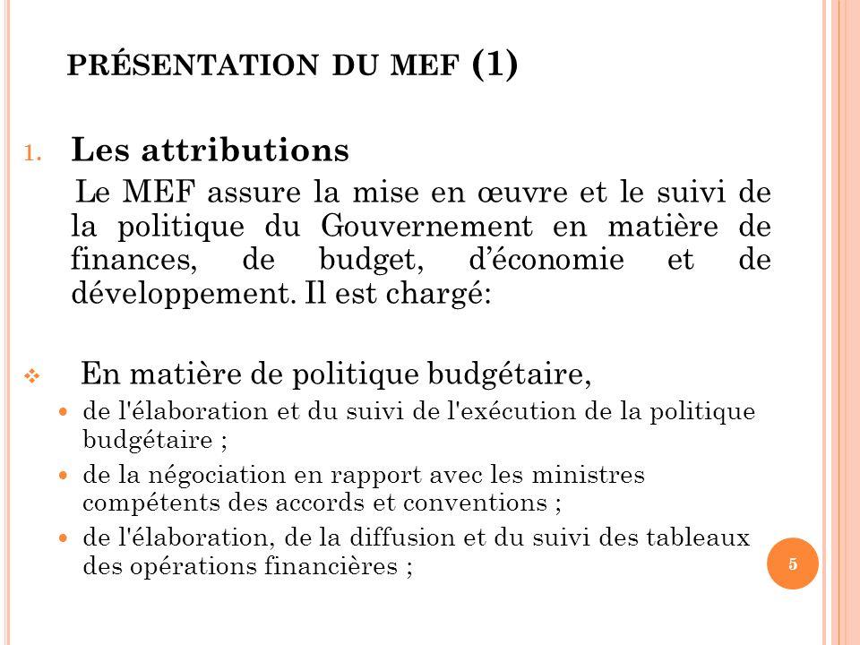 PRÉSENTATION DU MEF (2) de l organisation et du contrôle de la comptabilité publique et du trésor, des impôts, des douanes et des domaines du contrôle financier des dépenses publiques ; de la gestion du portefeuille de l Etat ; de la gestion de la dette publique intérieure et extérieure; de l approbation des marchés publics et des baux devant être passés par l Etat 6