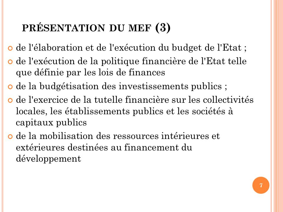 PRÉSENTATION DU MEF (4) de la gestion des relations financières extérieures ; de la signature des conventions et accords financiers de l Etat; du suivi des décaissements.