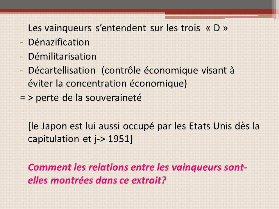 Les vainqueurs sentendent sur les trois « D » -Dénazification -Démilitarisation -Décartellisation (contrôle économique visant à éviter la concentration économique) = > perte de la souveraineté [le Japon est lui aussi occupé par les Etats Unis dès la capitulation et j-> 1951] Comment les relations entre les vainqueurs sont- elles montrées dans ce extrait?