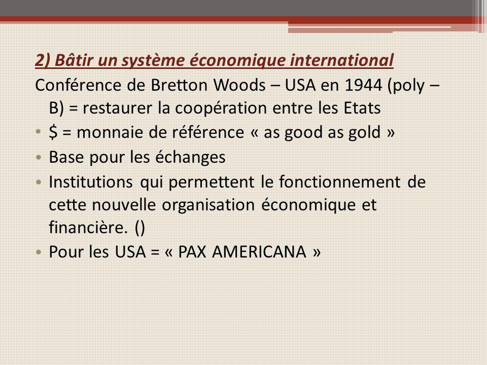 2) Bâtir un système économique international Conférence de Bretton Woods – USA en 1944 (poly – B) = restaurer la coopération entre les Etats $ = monnaie de référence « as good as gold » Base pour les échanges Institutions qui permettent le fonctionnement de cette nouvelle organisation économique et financière.