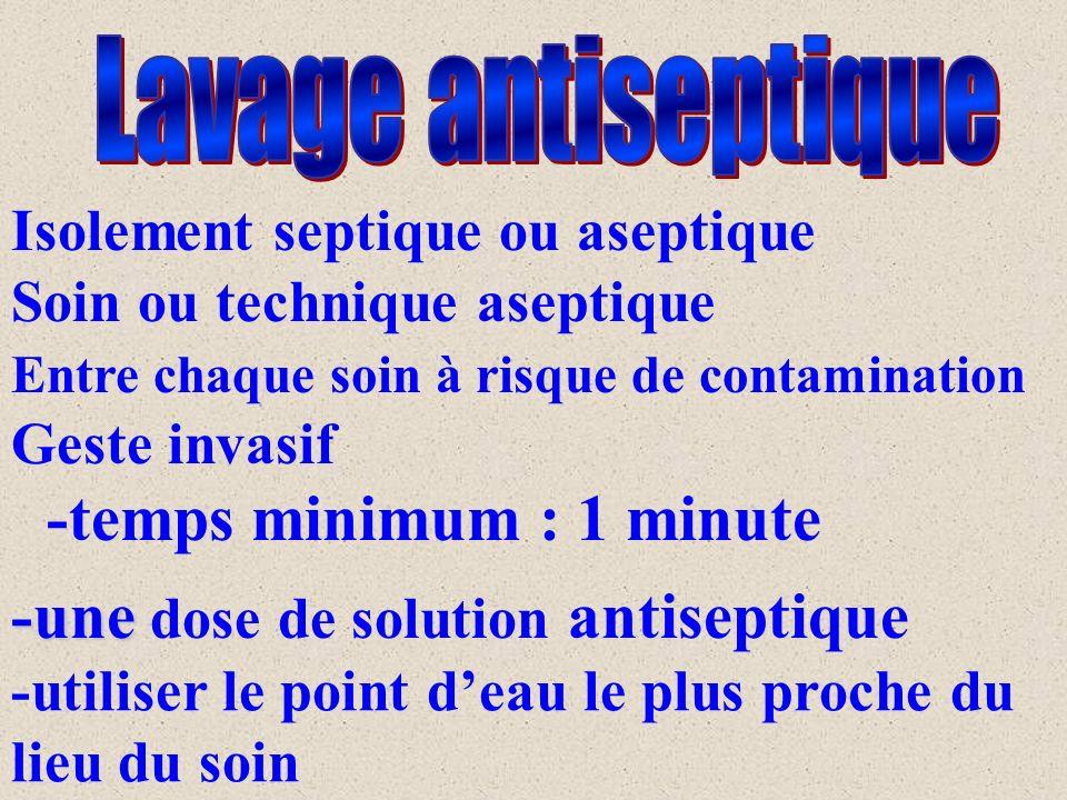 Isolement septique ou aseptique Soin ou technique aseptique Entre chaque soin à risque de contamination Geste invasif -temps minimum : 1 minute -une -une dose de solution antiseptique -utiliser le point deau le plus proche du lieu du soin