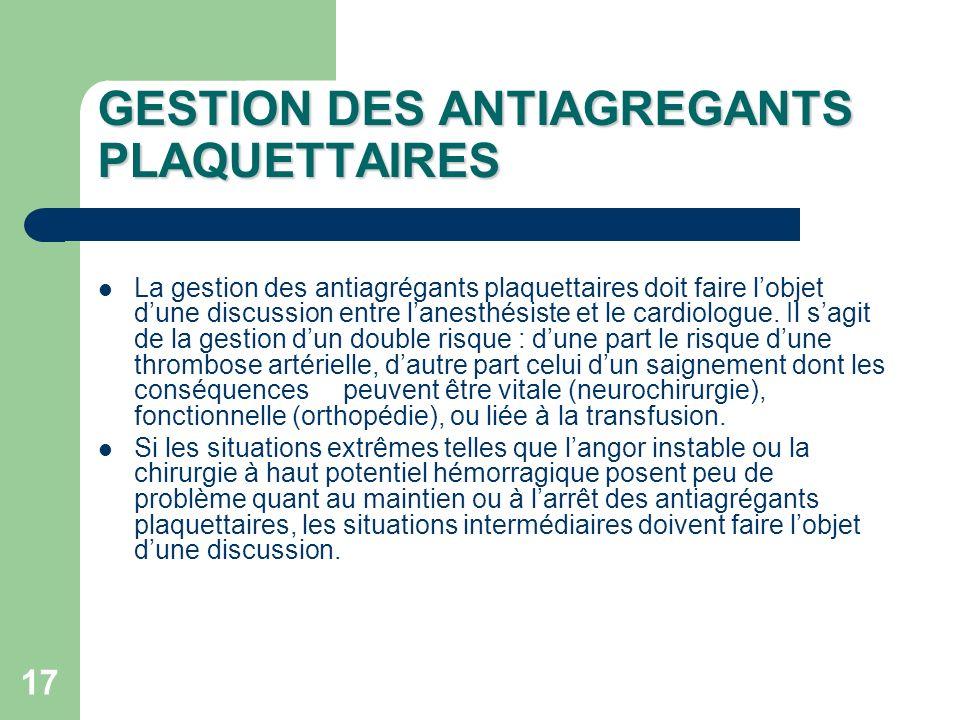 17 GESTION DES ANTIAGREGANTS PLAQUETTAIRES La gestion des antiagrégants plaquettaires doit faire lobjet dune discussion entre lanesthésiste et le cardiologue.