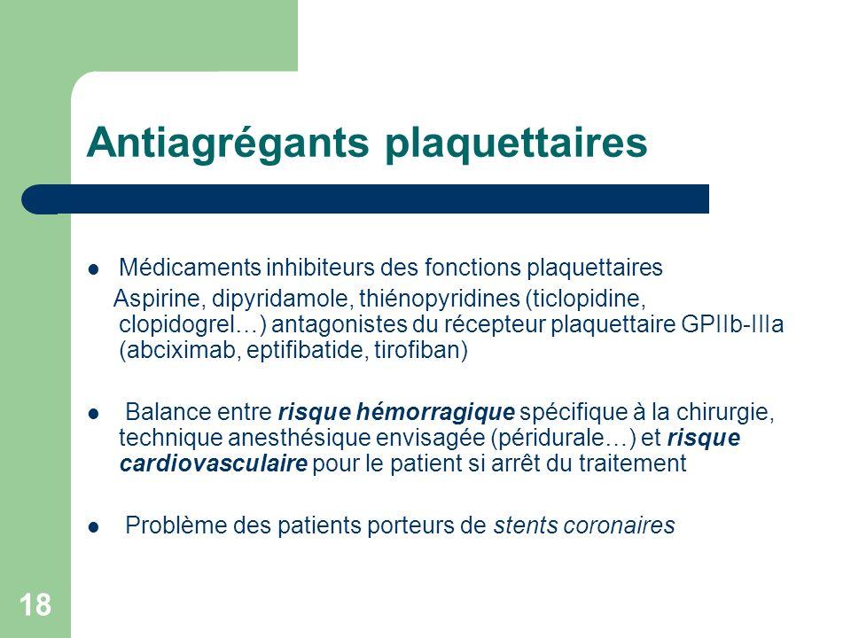18 Antiagrégants plaquettaires Médicaments inhibiteurs des fonctions plaquettaires Aspirine, dipyridamole, thiénopyridines (ticlopidine, clopidogrel…) antagonistes du récepteur plaquettaire GPIIb-IIIa (abciximab, eptifibatide, tirofiban) Balance entre risque hémorragique spécifique à la chirurgie, technique anesthésique envisagée (péridurale…) et risque cardiovasculaire pour le patient si arrêt du traitement Problème des patients porteurs de stents coronaires