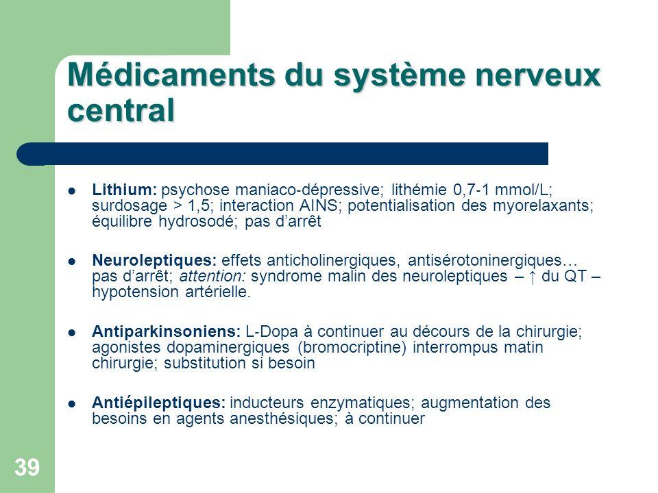 39 Médicaments du système nerveux central Lithium: psychose maniaco dépressive; lithémie 0,7 1 mmol/L; surdosage > 1,5; interaction AINS; potentialisation des myorelaxants; équilibre hydrosodé; pas darrêt Neuroleptiques: effets anticholinergiques, antisérotoninergiques… pas darrêt; attention: syndrome malin des neuroleptiques – du QT – hypotension artérielle.