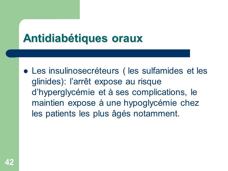 42 Antidiabétiques oraux Les insulinosecréteurs ( les sulfamides et les glinides): larrêt expose au risque dhyperglycémie et à ses complications, le maintien expose à une hypoglycémie chez les patients les plus âgés notamment.