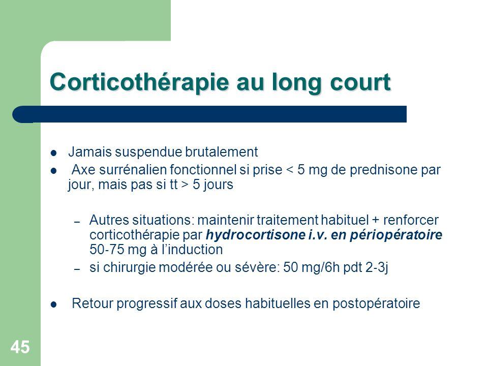 45 Corticothérapie au long court Jamais suspendue brutalement Axe surrénalien fonctionnel si prise 5 jours – Autres situations: maintenir traitement habituel + renforcer corticothérapie par hydrocortisone i.v.