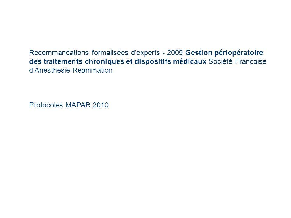 Recommandations formalisées dexperts 2009 Gestion périopératoire des traitements chroniques et dispositifs médicaux Société Française dAnesthésie Réanimation Protocoles MAPAR 2010