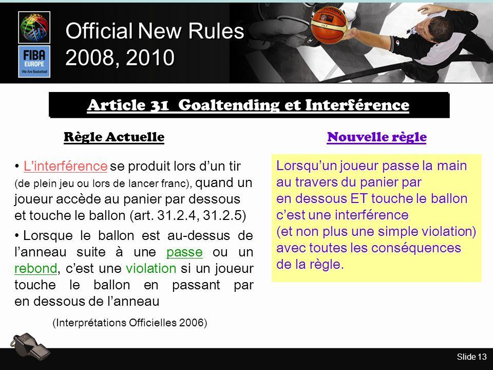 Slide 13 Official New Rules 2008, 2010 Official New Rules 2008, 2010 Règle Actuelle L interférence se produit lors dun tir (de plein jeu ou lors de lancer franc), quand un joueur accède au panier par dessous et touche le ballon (art.