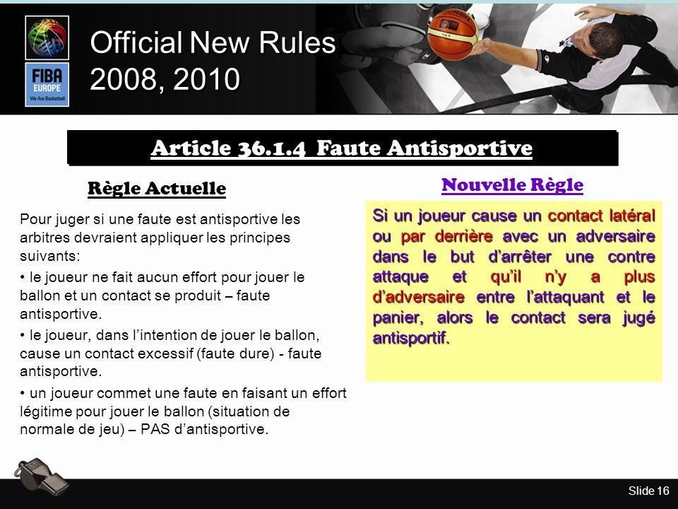 Slide 16 Official New Rules 2008, 2010 Official New Rules 2008, 2010 Règle Actuelle Pour juger si une faute est antisportive les arbitres devraient appliquer les principes suivants: le joueur ne fait aucun effort pour jouer le ballon et un contact se produit – faute antisportive.