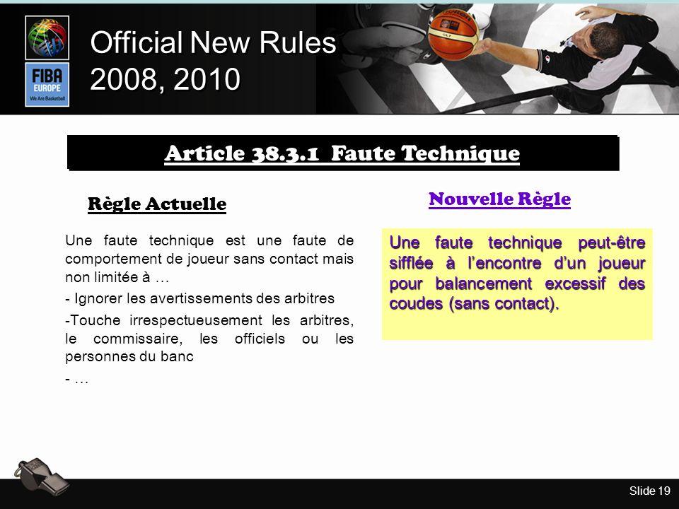Slide 19 Official New Rules 2008, 2010 Official New Rules 2008, 2010 Règle Actuelle Nouvelle Règle Une faute technique peut-être sifflée à lencontre dun joueur pour balancement excessif des coudes (sans contact).