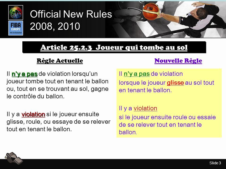 Slide 3 Official New Rules 2008, 2010 Official New Rules 2008, 2010 Article 25.2.3 Joueur qui tombe au sol Il ny a pas de violation lorsquun joueur tombe tout en tenant le ballon ou, tout en se trouvant au sol, gagne le contrôle du ballon.