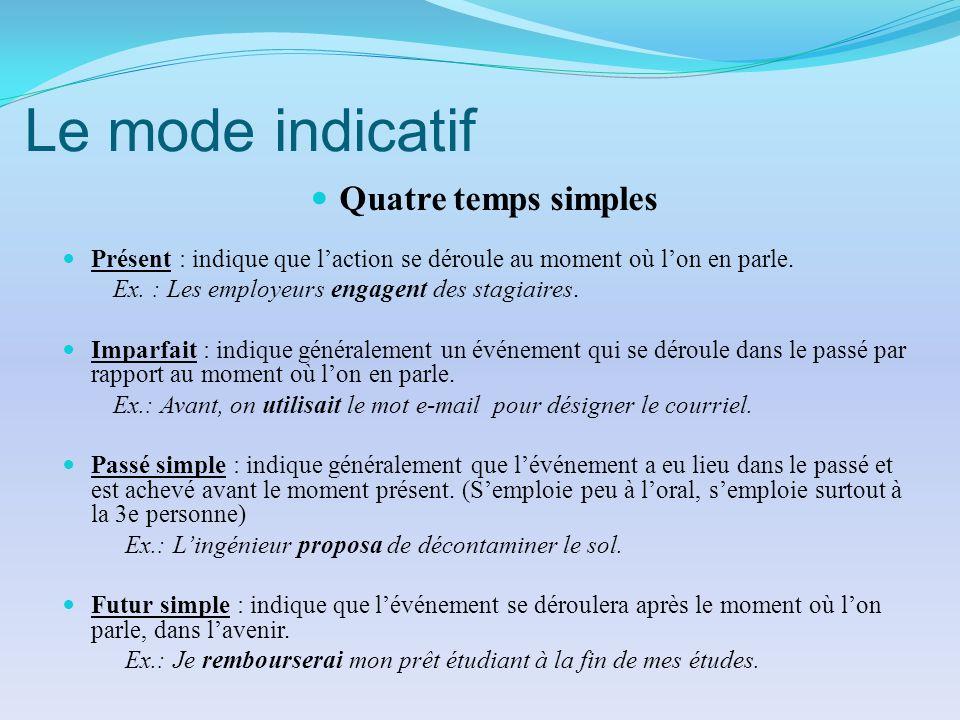 Le mode indicatif Quatre temps simples Présent : indique que laction se déroule au moment où lon en parle. Ex. : Les employeurs engagent des stagiaire