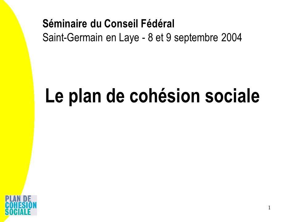 1 Séminaire du Conseil Fédéral Saint-Germain en Laye - 8 et 9 septembre 2004 Le plan de cohésion sociale