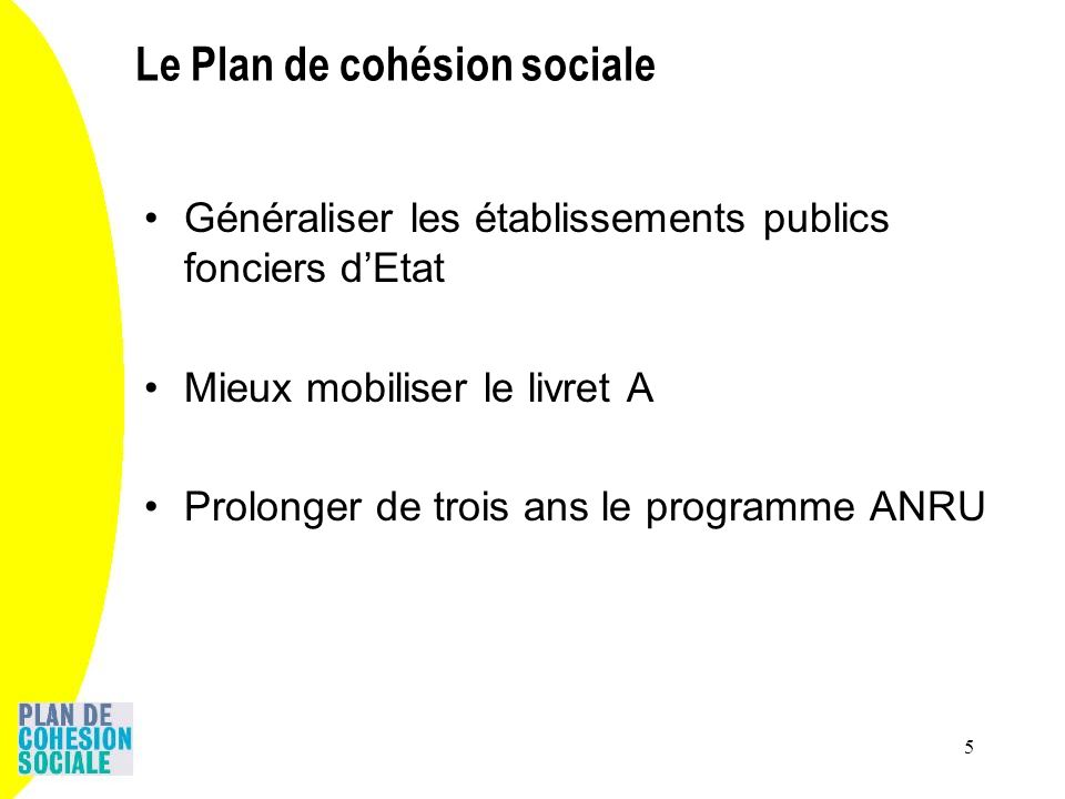 5 Généraliser les établissements publics fonciers dEtat Mieux mobiliser le livret A Prolonger de trois ans le programme ANRU Le Plan de cohésion socia