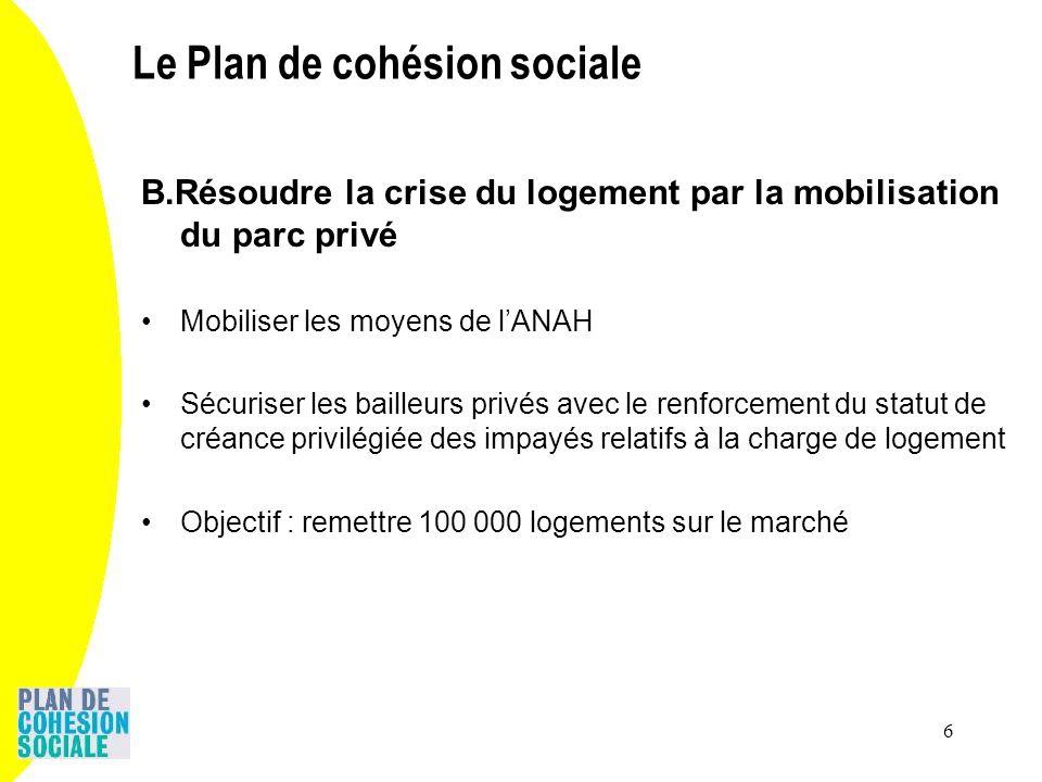 6 B.Résoudre la crise du logement par la mobilisation du parc privé Mobiliser les moyens de lANAH Sécuriser les bailleurs privés avec le renforcement du statut de créance privilégiée des impayés relatifs à la charge de logement Objectif : remettre 100 000 logements sur le marché Le Plan de cohésion sociale
