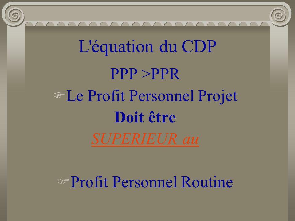 L'équation du CDP PPP >PPR Le Profit Personnel Projet Doit être SUPERIEUR au Profit Personnel Routine