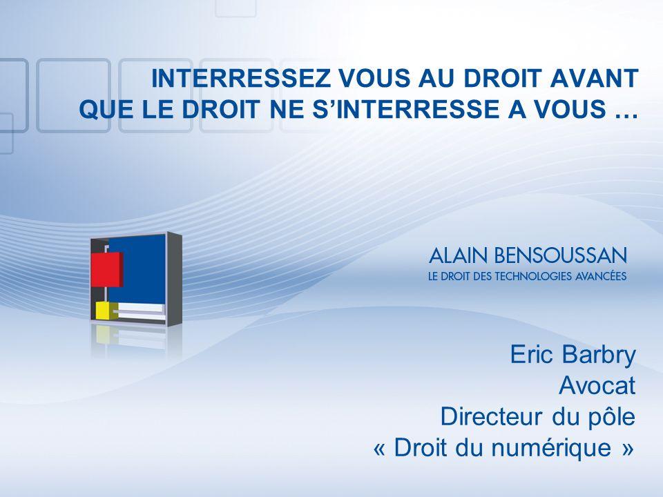 INTERRESSEZ VOUS AU DROIT AVANT QUE LE DROIT NE SINTERRESSE A VOUS … Eric Barbry Avocat Directeur du pôle « Droit du numérique »