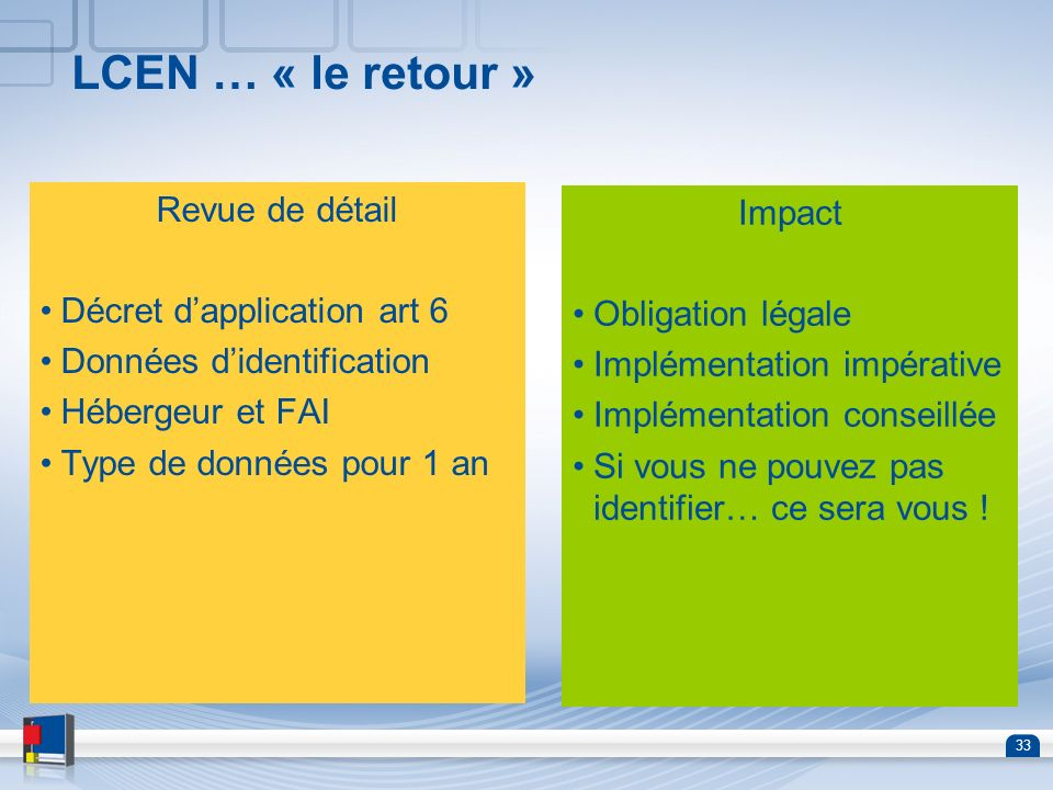 33 LCEN … « le retour » Revue de détail Décret dapplication art 6 Données didentification Hébergeur et FAI Type de données pour 1 an Impact Obligation