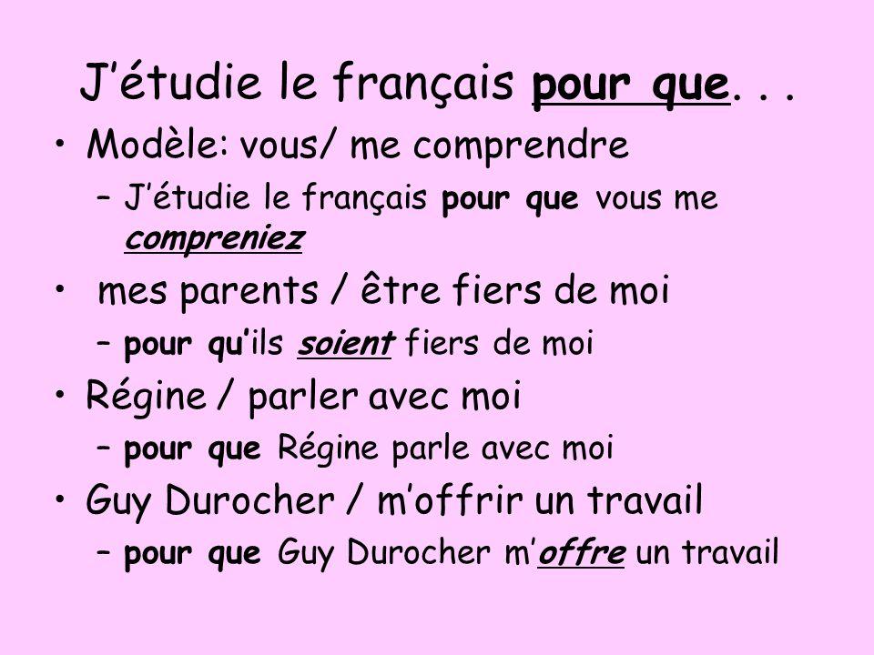 Jétudie le français pour que... Modèle: vous/ me comprendre –Jétudie le français pour que vous me compreniez mes parents / être fiers de moi –pour qui