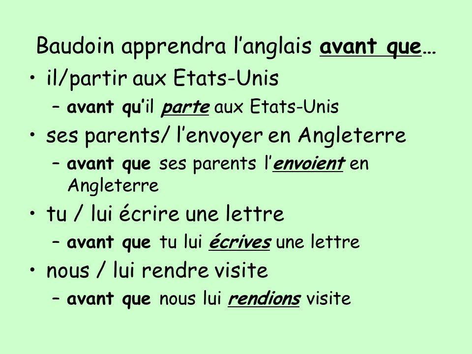 Baudoin apprendra langlais avant que… il/partir aux Etats-Unis –avant quil parte aux Etats-Unis ses parents/ lenvoyer en Angleterre –avant que ses par