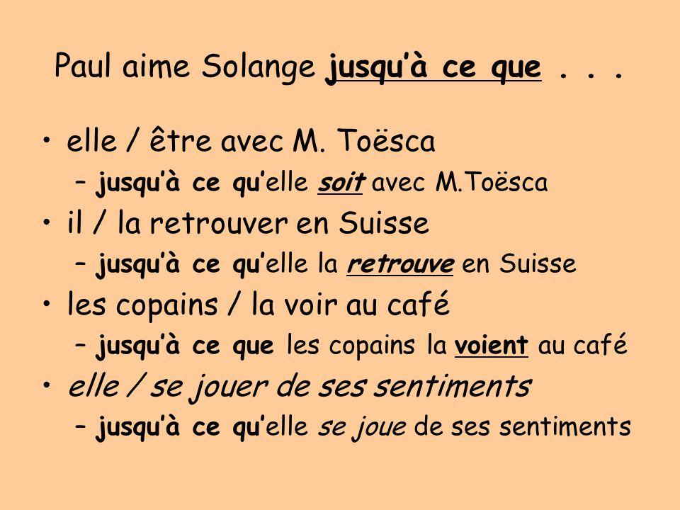 Paul aime Solange jusquà ce que... elle / être avec M. Toësca –jusquà ce quelle soit avec M.Toësca il / la retrouver en Suisse –jusquà ce quelle la re