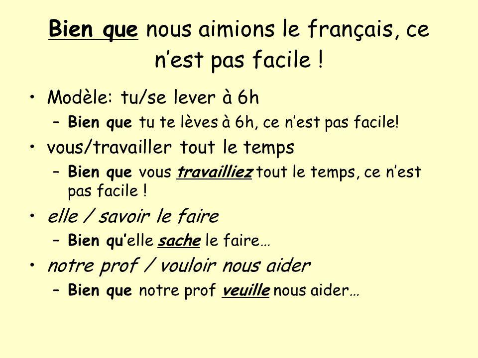 Bien que nous aimions le français, ce nest pas facile ! Modèle: tu/se lever à 6h –Bien que tu te lèves à 6h, ce nest pas facile! vous/travailler tout