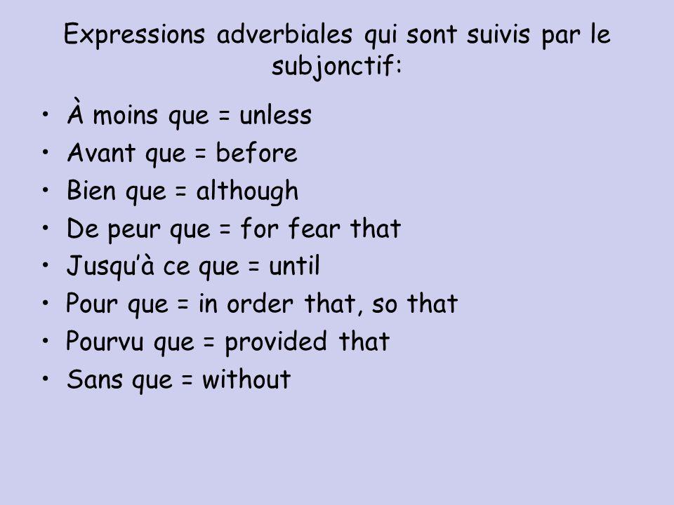 Expressions adverbiales qui sont suivis par le subjonctif: À moins que = unless Avant que = before Bien que = although De peur que = for fear that Jus