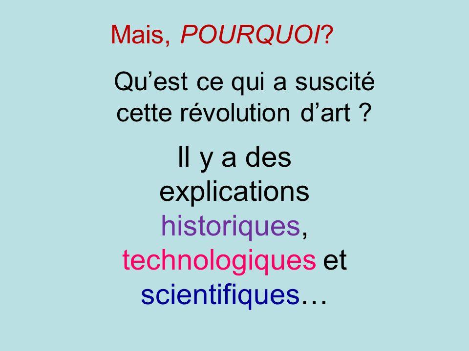 Mais, POURQUOI? Quest ce qui a suscité cette révolution dart ? Il y a des explications historiques, technologiques et scientifiques…