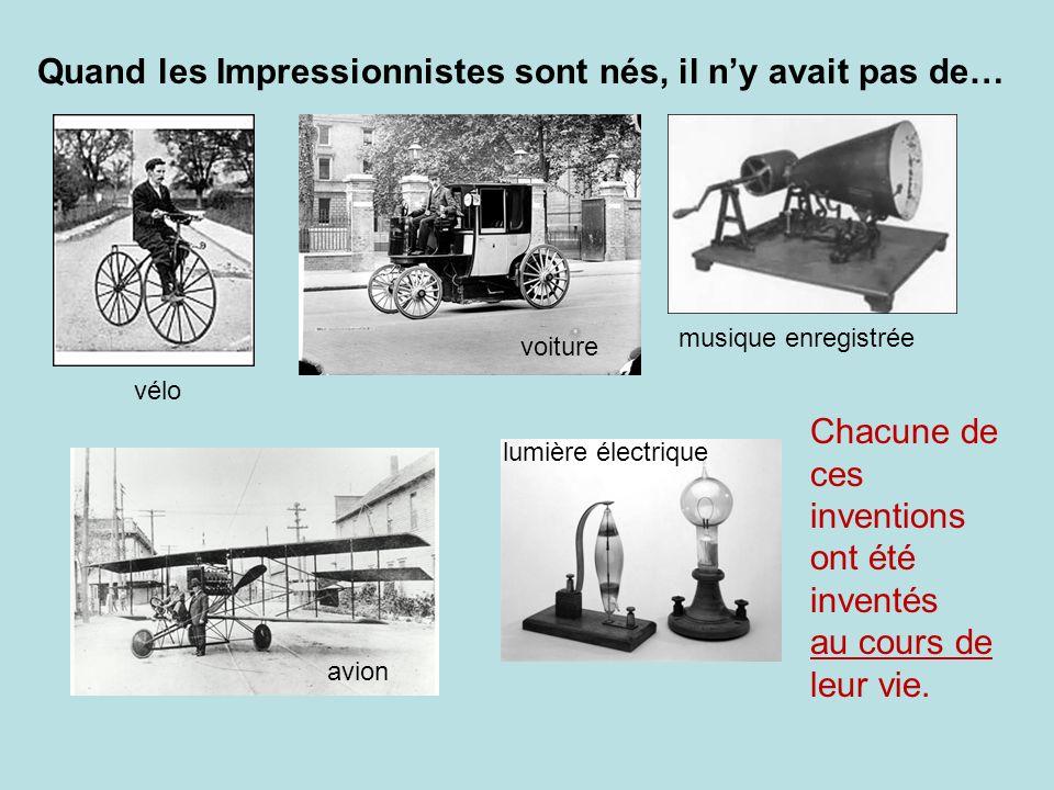 Quand les Impressionnistes sont nés, il ny avait pas de… vélo voiture musique enregistrée avion lumière électrique Chacune de ces inventions ont été i