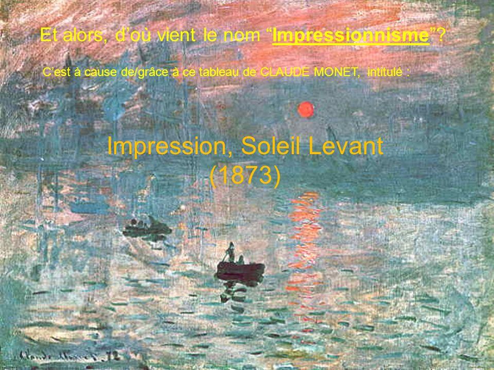 Et alors, doù vient le nom Impressionnisme? Cest à cause de/grâce à ce tableau de CLAUDE MONET, intitulé : Impression, Soleil Levant (1873)