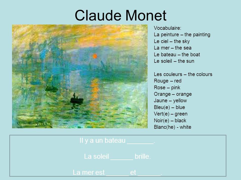 Claude Monet Vocabulaire: La peinture – the painting Le ciel – the sky La mer – the sea Le bateau – the boat Le soleil – the sun Les couleurs – the co