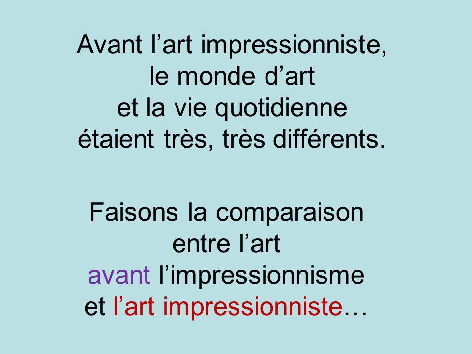 Avant lart impressionniste, le monde dart et la vie quotidienne étaient très, très différents. Faisons la comparaison entre lart avant limpressionnism