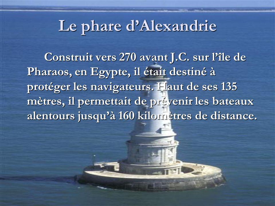 Le phare dAlexandrie Construit vers 270 avant J.C. sur lîle de Pharaos, en Egypte, il était destiné à protéger les navigateurs. Haut de ses 135 mètres