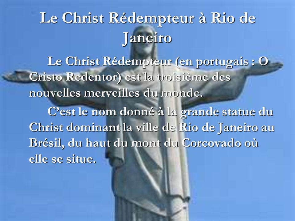 Le Christ Rédempteur à Rio de Janeiro Le Christ Rédempteur (en portugais : O Cristo Redentor) est la troisième des nouvelles merveilles du monde. Cest