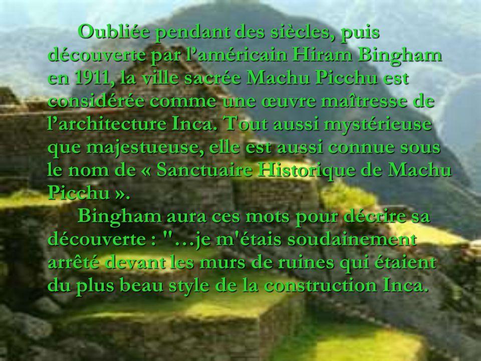 Oubliée pendant des siècles, puis découverte par laméricain Hiram Bingham en 1911, la ville sacrée Machu Picchu est considérée comme une œuvre maîtres