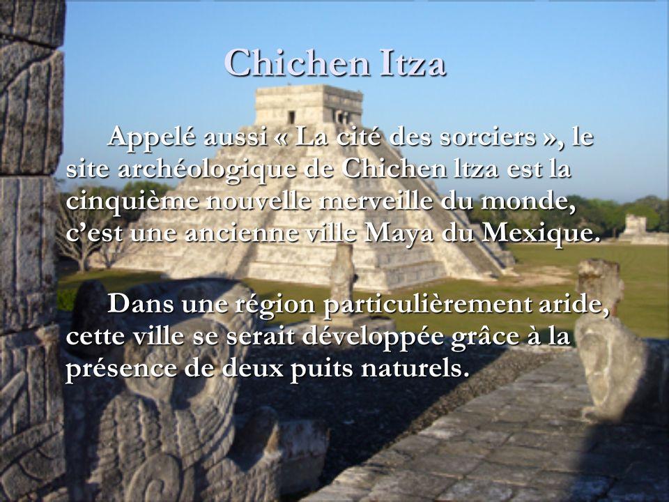 Chichen Itza Appelé aussi « La cité des sorciers », le site archéologique de Chichen ltza est la cinquième nouvelle merveille du monde, cest une ancie