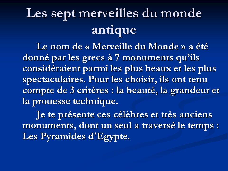 Les sept merveilles du monde antique Le nom de « Merveille du Monde » a été donné par les grecs à 7 monuments quils considéraient parmi les plus beaux