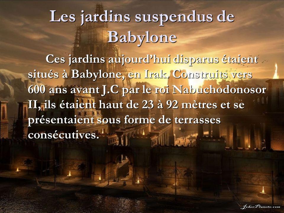 Les jardins suspendus de Babylone Ces jardins aujourdhui disparus étaient situés à Babylone, en Irak. Construits vers 600 ans avant J.C par le roi Nab