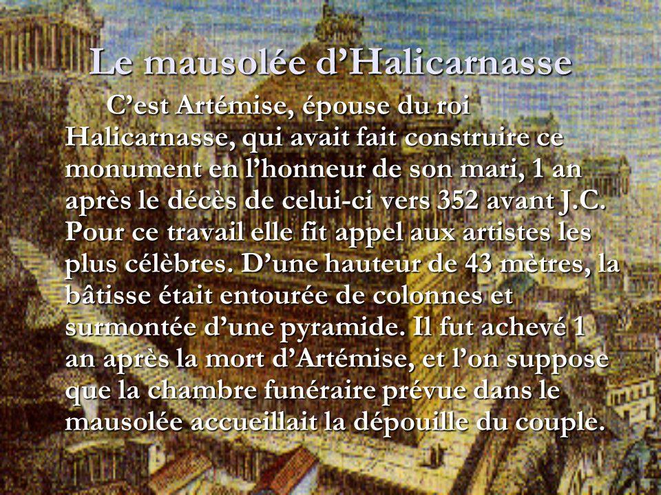 Le mausolée dHalicarnasse Cest Artémise, épouse du roi Halicarnasse, qui avait fait construire ce monument en lhonneur de son mari, 1 an après le décè