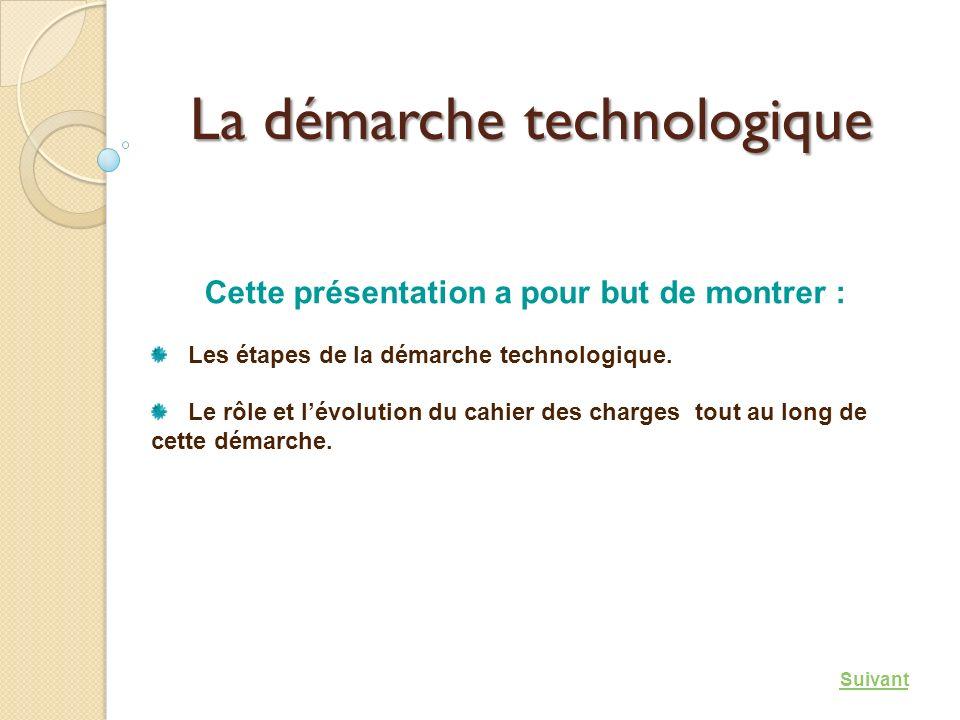 La démarche technologique Cette présentation a pour but de montrer : Les étapes de la démarche technologique. Le rôle et lévolution du cahier des char