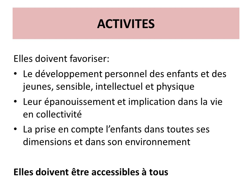 ACTIVITES Elles doivent favoriser: Le développement personnel des enfants et des jeunes, sensible, intellectuel et physique Leur épanouissement et imp