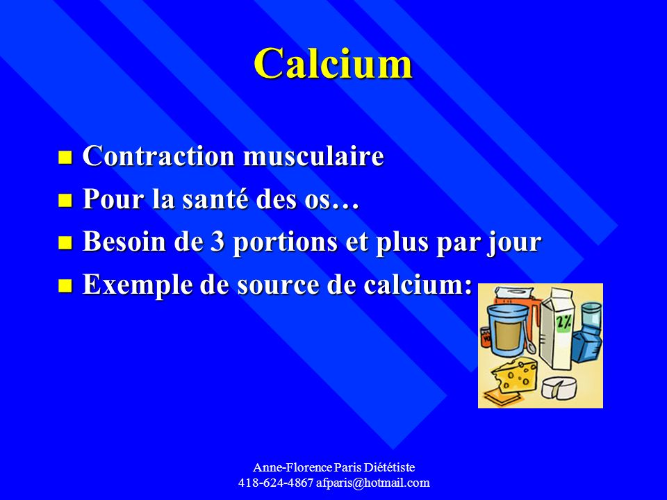 Anne-Florence Paris Diététiste 418-624-4867 afparis@hotmail.com Calcium n Contraction musculaire n Pour la santé des os… n Besoin de 3 portions et plu