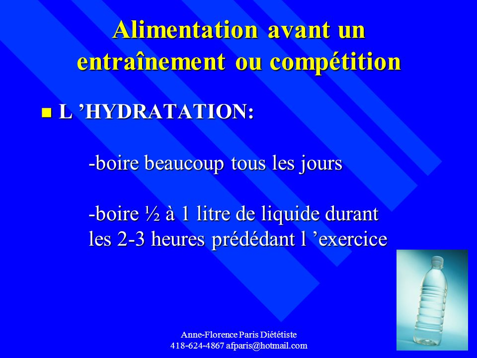 Anne-Florence Paris Diététiste 418-624-4867 afparis@hotmail.com Alimentation avant un entraînement ou compétition n L HYDRATATION: -boire beaucoup tou