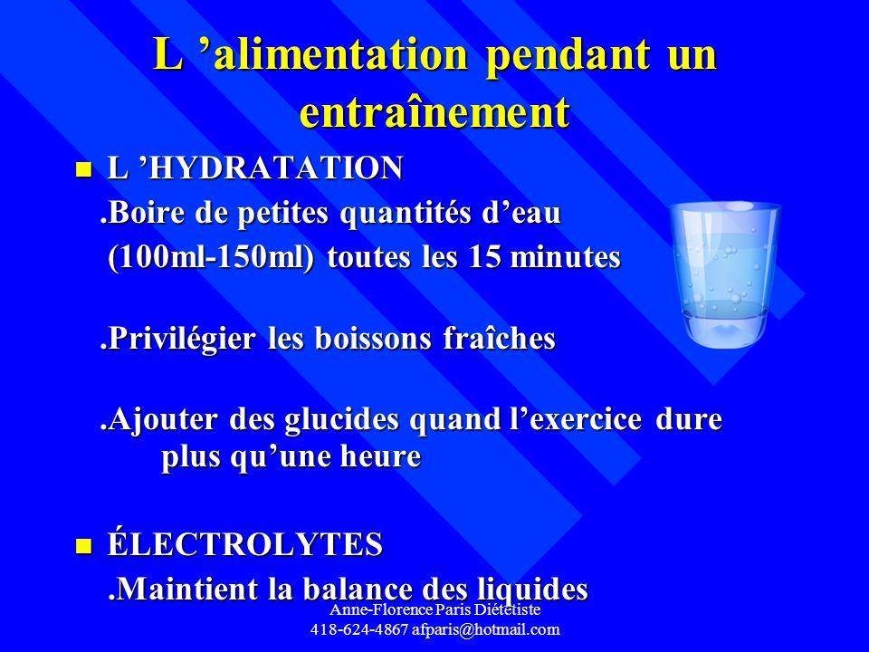 Anne-Florence Paris Diététiste 418-624-4867 afparis@hotmail.com L alimentation pendant un entraînement n L HYDRATATION.Boire de petites quantités deau