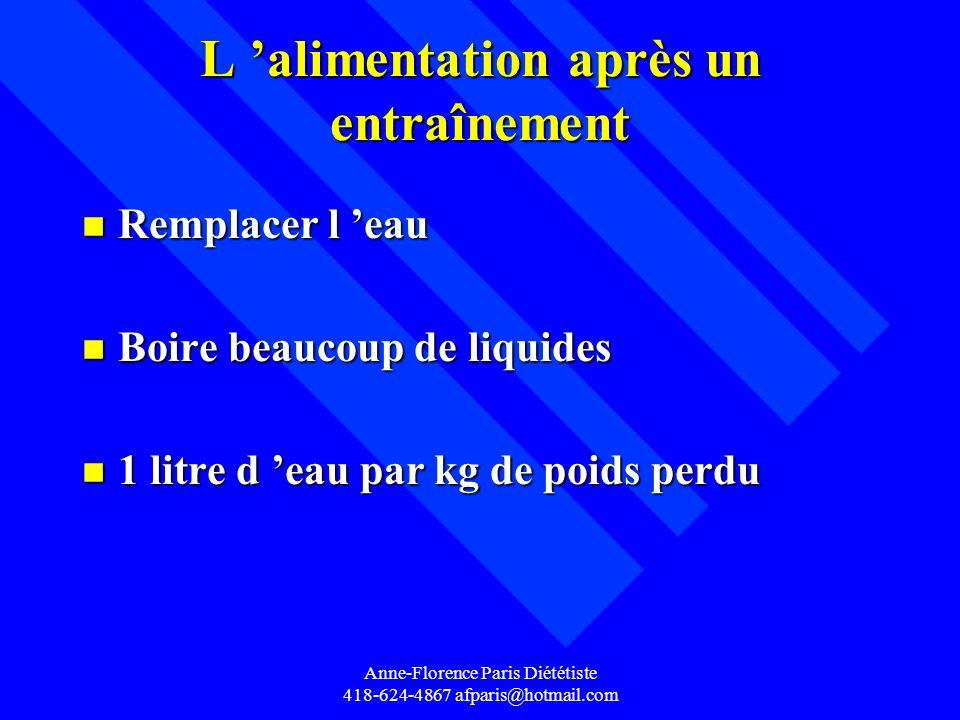 Anne-Florence Paris Diététiste 418-624-4867 afparis@hotmail.com L alimentation après un entraînement n Remplacer l eau n Boire beaucoup de liquides n