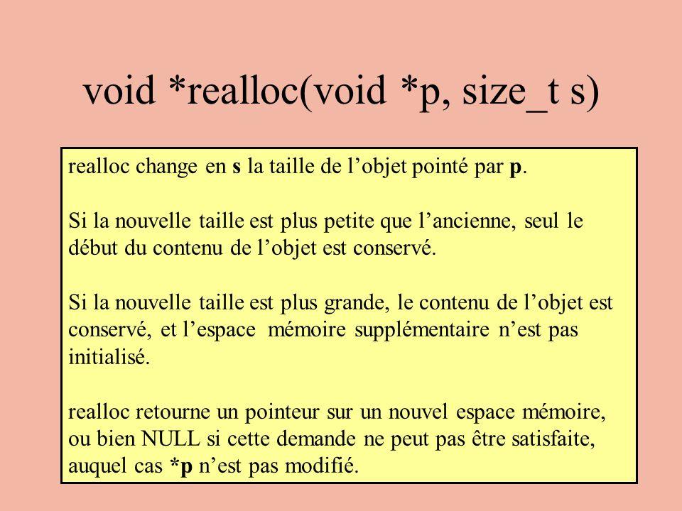 void *realloc(void *p, size_t s) realloc change en s la taille de lobjet pointé par p. Si la nouvelle taille est plus petite que lancienne, seul le dé